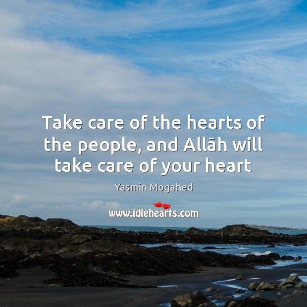 Take care of the hearts of the people, and Allāh will take care of your heart Yasmin Mogahed Picture Quote