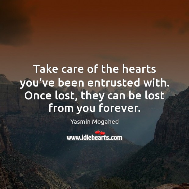 Take care of the hearts you've been entrusted with. Once lost, they Yasmin Mogahed Picture Quote