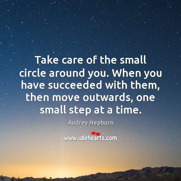 Take care of the small circle around you. When you have succeeded Audrey Hepburn Picture Quote