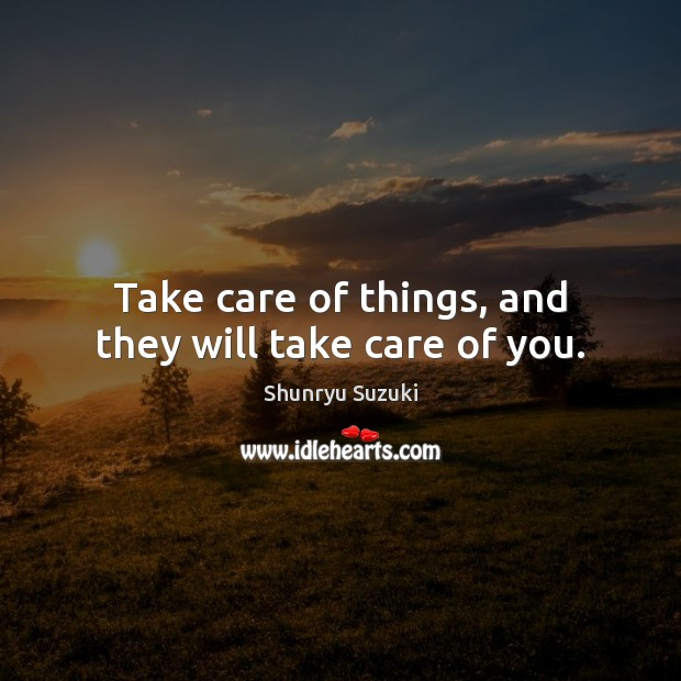 Image, Take care of things, and they will take care of you.