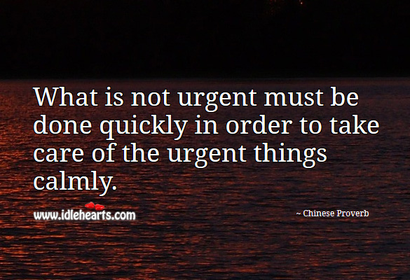 What is not urgent must be done quickly in order to take care of the urgent things calmly. Chinese Proverbs Image