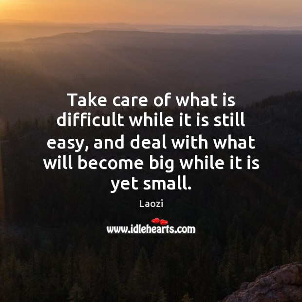 Take care of what is difficult while it is still easy, and Image