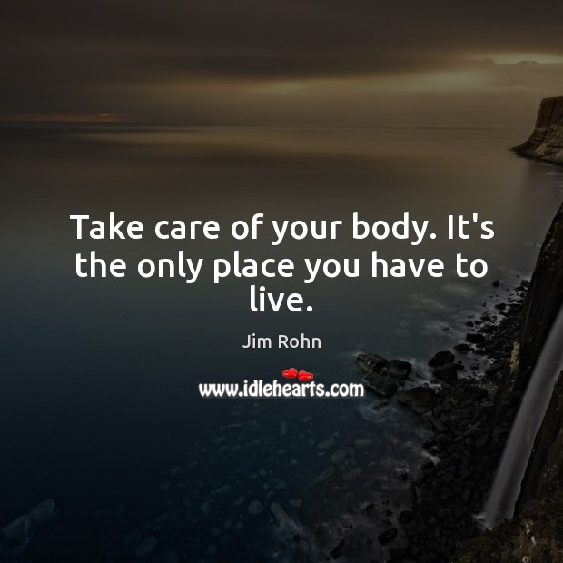 Image, Take care of your body. It's the only place you have to live.