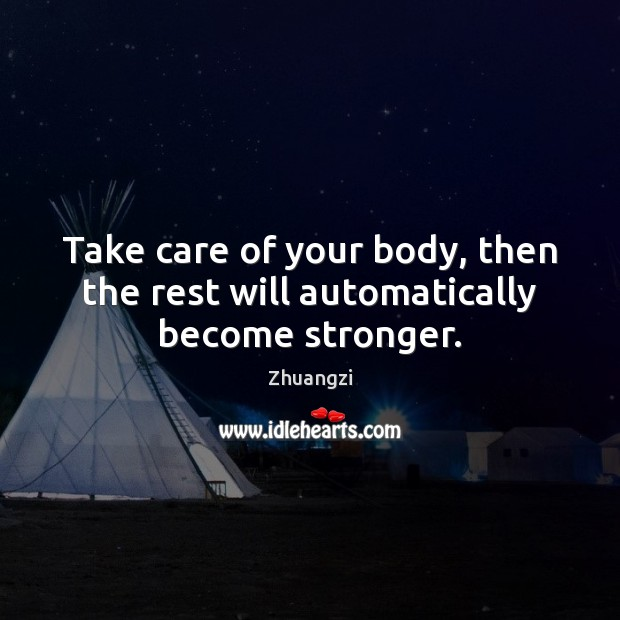 Take care of your body, then the rest will automatically become stronger. Zhuangzi Picture Quote