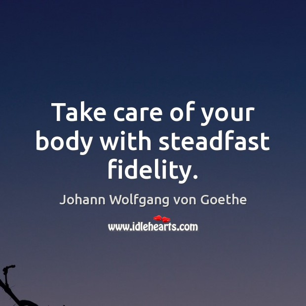 Take care of your body with steadfast fidelity. Image