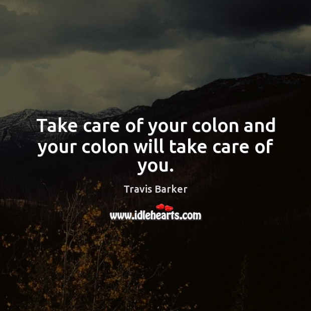 Take care of your colon and your colon will take care of you. Image