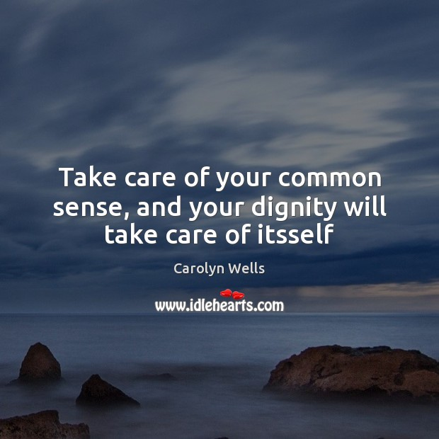 Take care of your common sense, and your dignity will take care of itsself Image