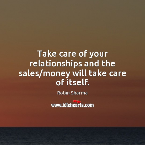 Image, Take care of your relationships and the sales/money will take care of itself.