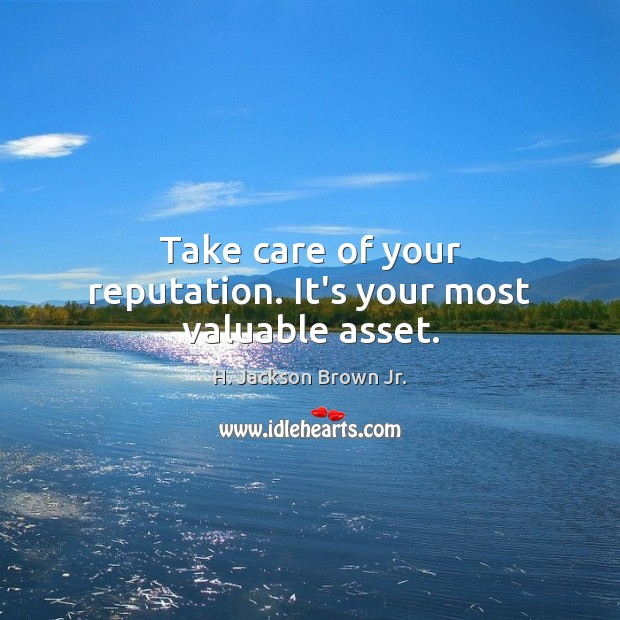 Take care of your reputation. It's your most valuable asset. H. Jackson Brown Jr. Picture Quote