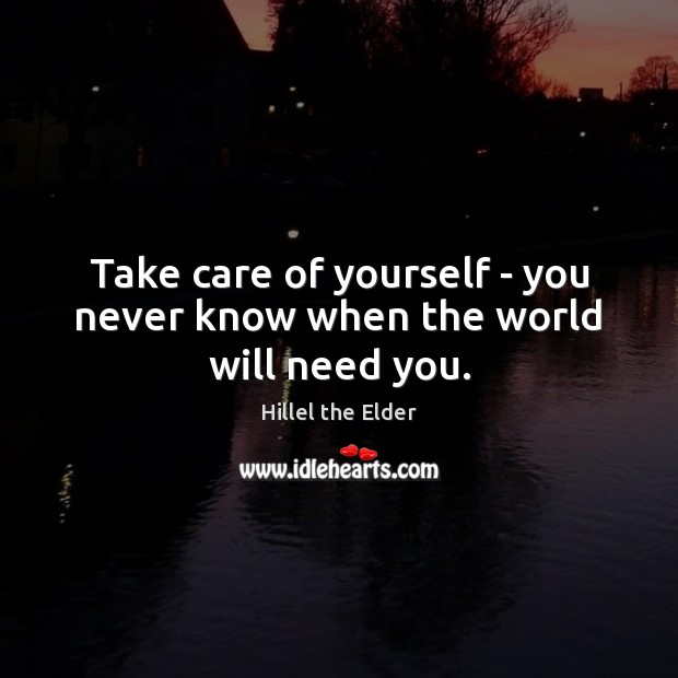 Take care of yourself – you never know when the world will need you. Image