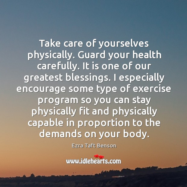Image, Take care of yourselves physically. Guard your health carefully. It is one