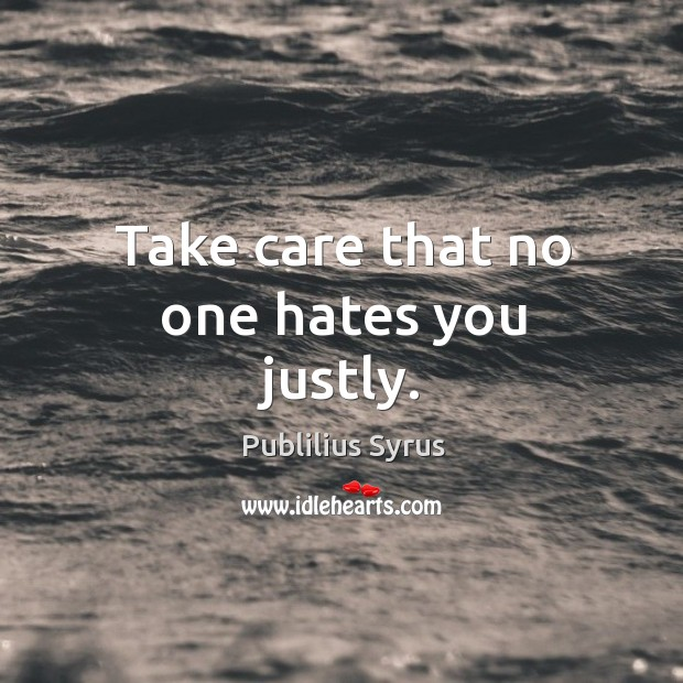 Take care that no one hates you justly. Image