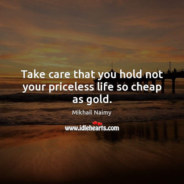 Take care that you hold not your priceless life so cheap as gold. Image