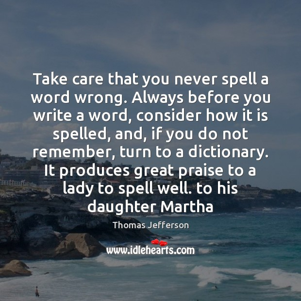 Take care that you never spell a word wrong. Always before you Thomas Jefferson Picture Quote
