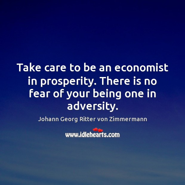 Take care to be an economist in prosperity. There is no fear Johann Georg Ritter von Zimmermann Picture Quote