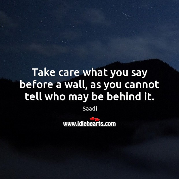 Take care what you say before a wall, as you cannot tell who may be behind it. Saadi Picture Quote
