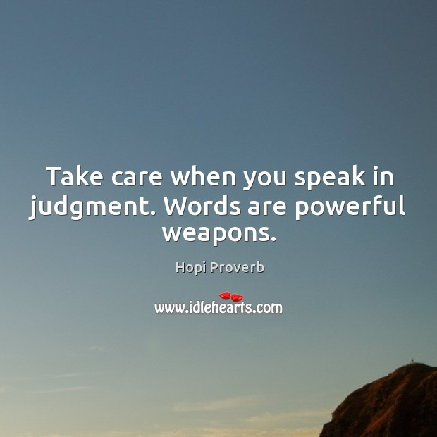 Take care when you speak in judgment. Words are powerful weapons. Hopi Proverbs Image