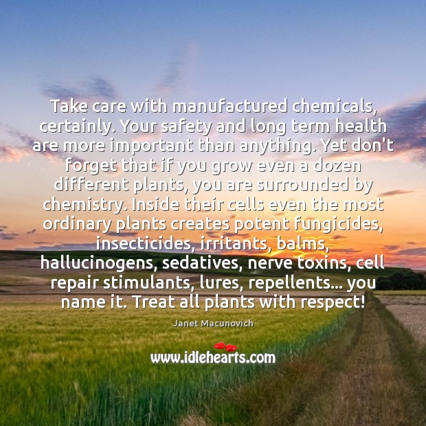 Take care with manufactured chemicals, certainly. Your safety and long term health Janet Macunovich Picture Quote
