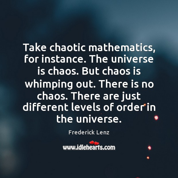 Take chaotic mathematics, for instance. The universe is chaos. But chaos is Image