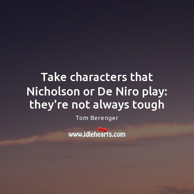 Take characters that Nicholson or De Niro play: they're not always tough Image