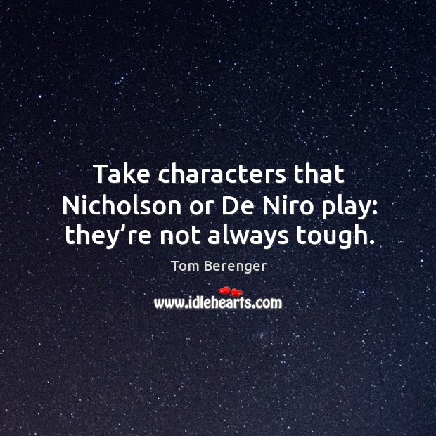 Take characters that nicholson or de niro play: they're not always tough. Image