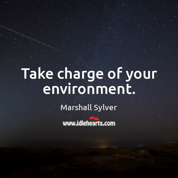 Take charge of your environment. Marshall Sylver Picture Quote