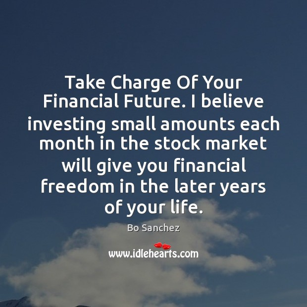 Take Charge Of Your Financial Future. I believe investing small amounts each Bo Sanchez Picture Quote