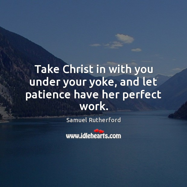 Take Christ in with you under your yoke, and let patience have her perfect work. Samuel Rutherford Picture Quote