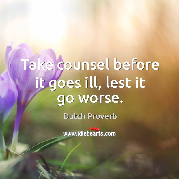 Take counsel before it goes ill, lest it go worse. Dutch Proverbs Image