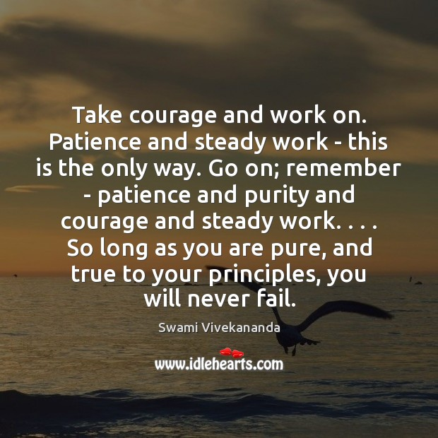 Take courage and work on. Patience and steady work – this is Swami Vivekananda Picture Quote