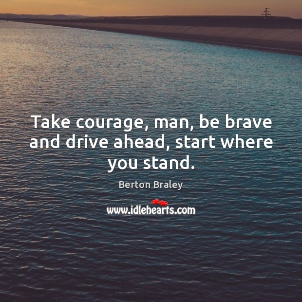 Image, Take courage, man, be brave and drive ahead, start where you stand.