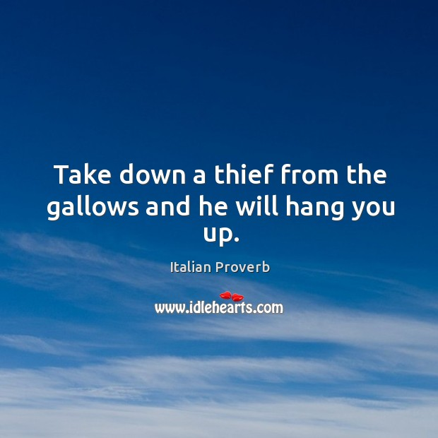 Image, Take down a thief from the gallows and he will hang you up.