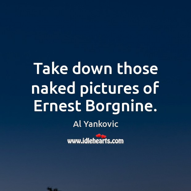 Take down those naked pictures of Ernest Borgnine. Al Yankovic Picture Quote
