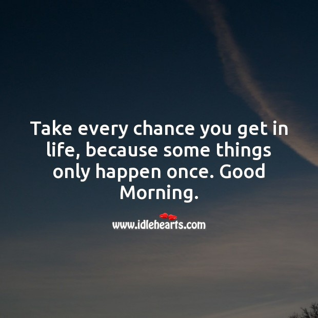Take every chance you get in life, because some things only happen once. Good Morning. Good Morning Messages Image