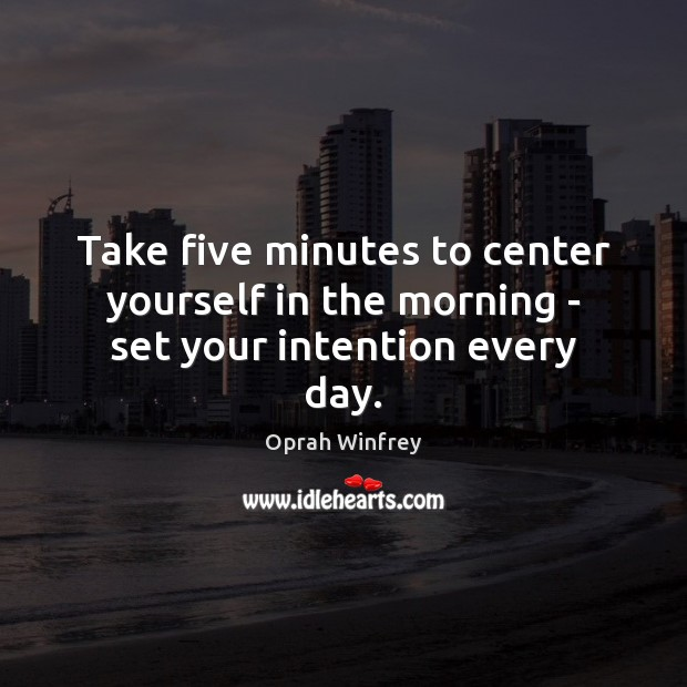 Take five minutes to center yourself in the morning – set your intention every day. Oprah Winfrey Picture Quote