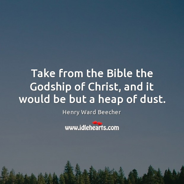 Take from the Bible the Godship of Christ, and it would be but a heap of dust. Henry Ward Beecher Picture Quote