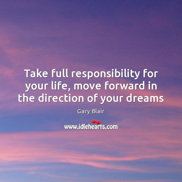 Take full responsibility for your life, move forward in the direction of your dreams Image