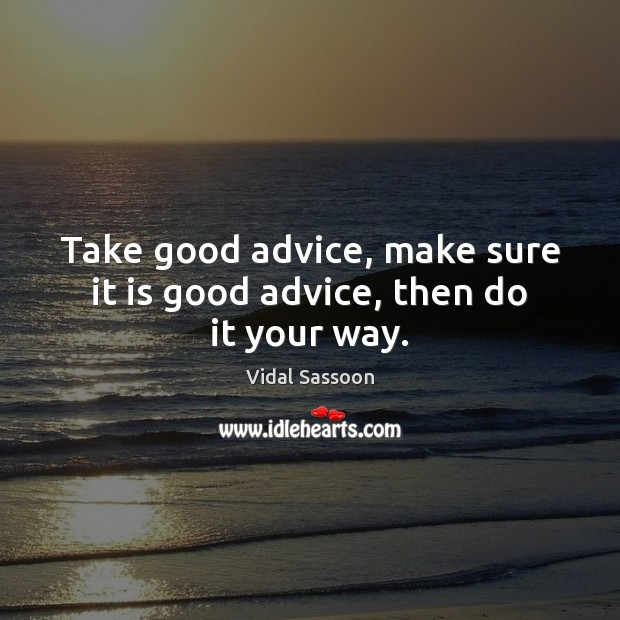 Take good advice, make sure it is good advice, then do it your way. Image