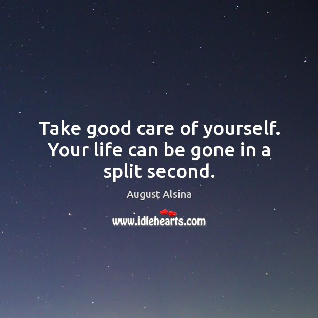 Image, Take good care of yourself. Your life can be gone in a split second.