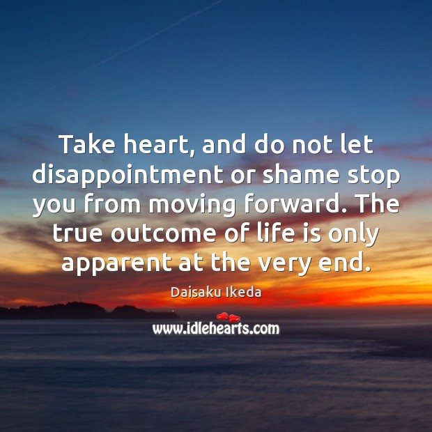 Take heart, and do not let disappointment or shame stop you from Daisaku Ikeda Picture Quote