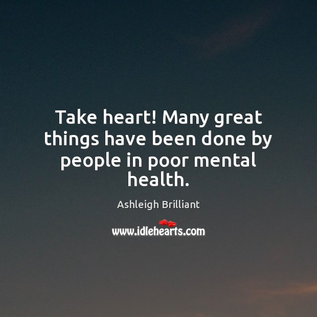 Take heart! Many great things have been done by people in poor mental health. Image