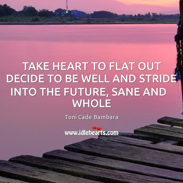 TAKE HEART TO FLAT OUT DECIDE TO BE WELL AND STRIDE INTO THE FUTURE, SANE AND   WHOLE Toni Cade Bambara Picture Quote