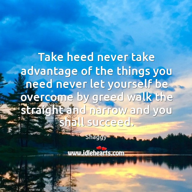 Take heed never take advantage of the things you need never let yourself. Image