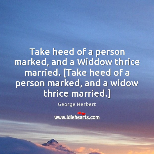 Take heed of a person marked, and a Widdow thrice married. [Take Image