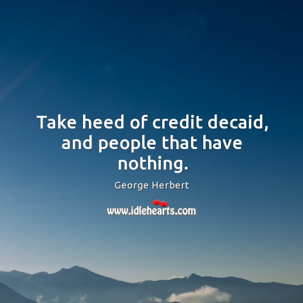 Take heed of credit decaid, and people that have nothing. Image