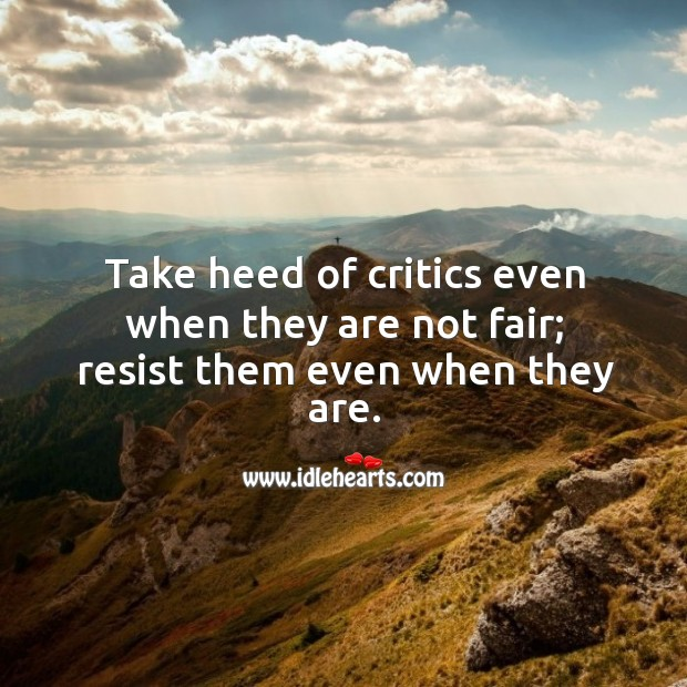 Take heed of critics even when they are not fair; resist them even when they are. Image