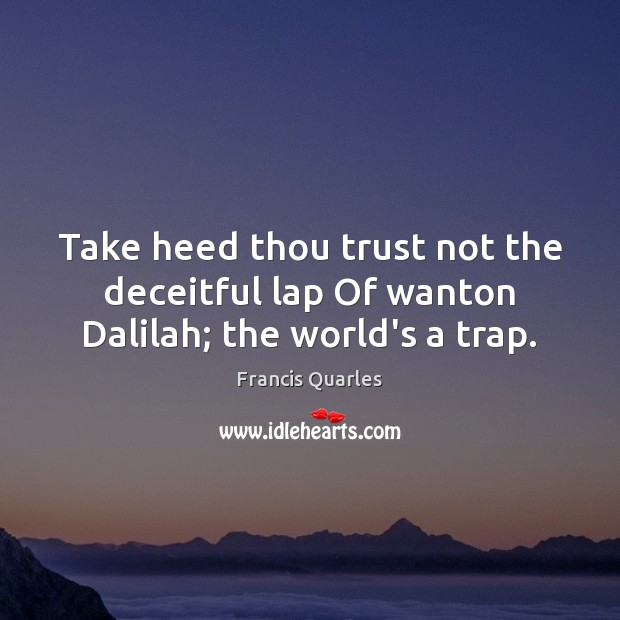 Take heed thou trust not the deceitful lap Of wanton Dalilah; the world's a trap. Francis Quarles Picture Quote