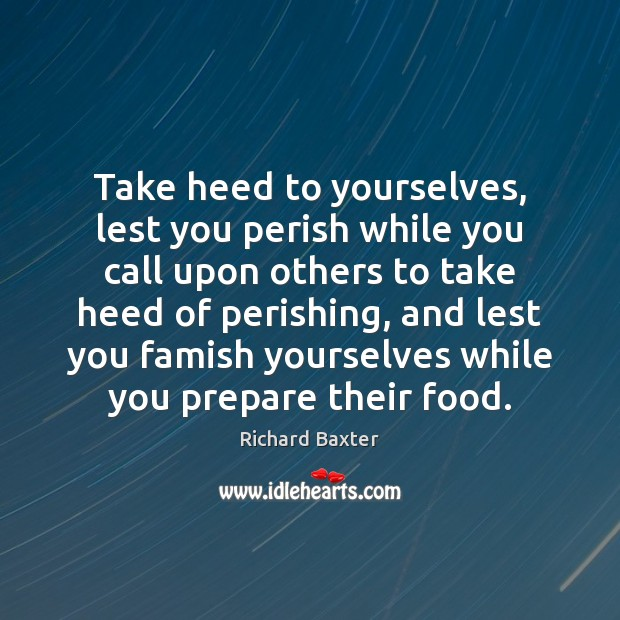 Take heed to yourselves, lest you perish while you call upon others Richard Baxter Picture Quote