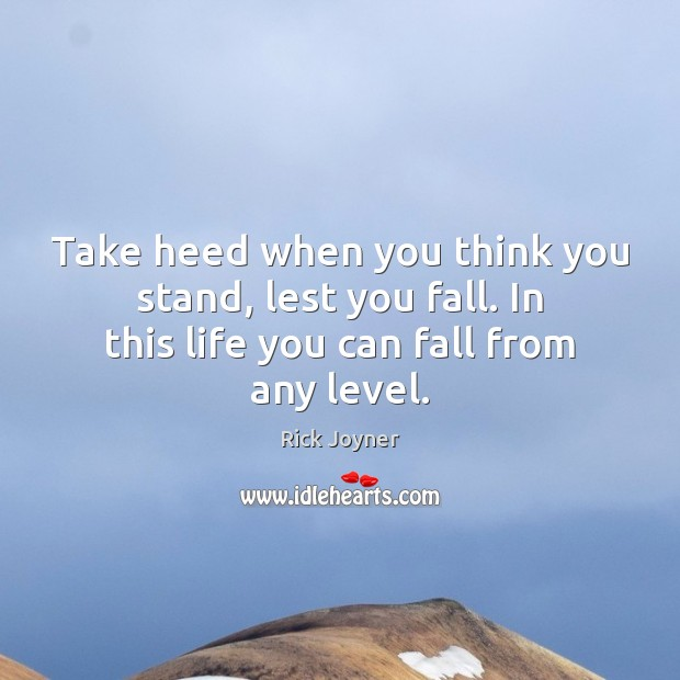 Take heed when you think you stand, lest you fall. In this Rick Joyner Picture Quote