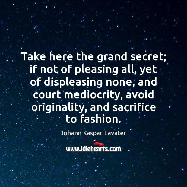 Take here the grand secret; if not of pleasing all, yet of Image